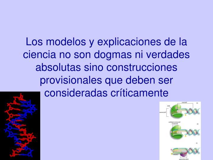 Los modelos y explicaciones de la ciencia no son dogmas ni verdades absolutas sino construcciones provisionales que deben ser consideradas críticamente