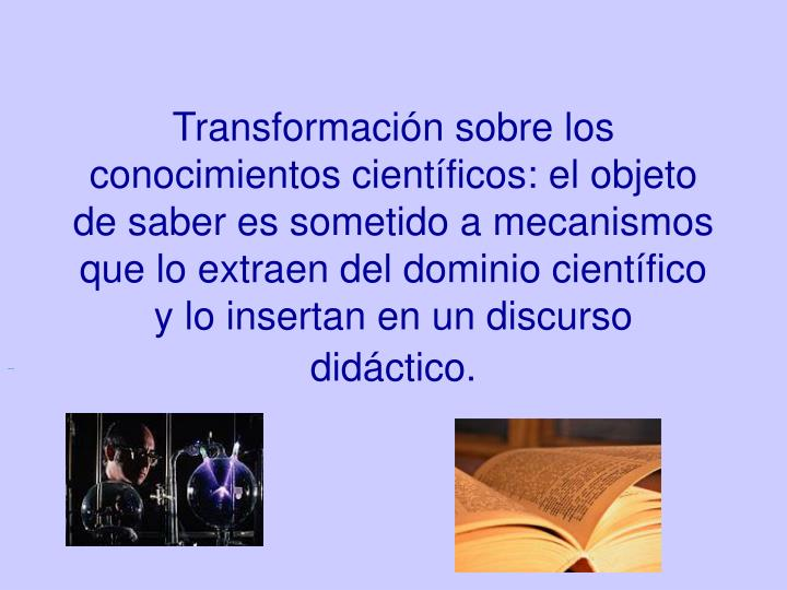 Transformación sobre los conocimientos científicos: el objeto de saber es sometido a mecanismos que lo extraen del dominio científico y lo insertan en un discurso didáctico.