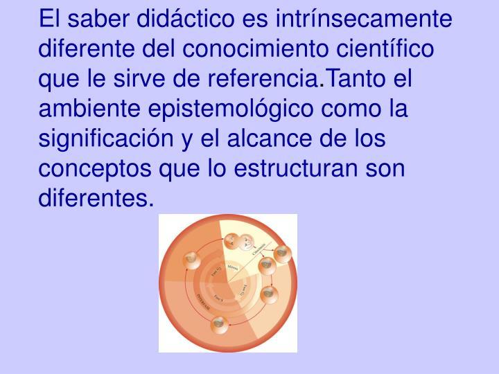 El saber didáctico es intrínsecamente diferente del conocimiento científico que le sirve de referencia