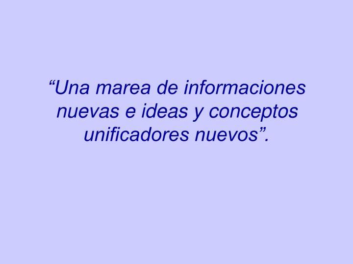 """""""Una marea de informaciones nuevas e ideas y conceptos unificadores nuevos""""."""