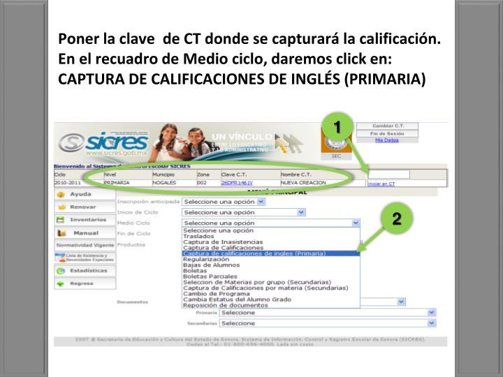 Poner la clave  de CT donde se capturará la calificación. En el recuadro de Medio ciclo, daremos