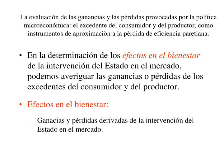 La evaluación de las ganancias y las pérdidas provocadas por la política microeconómica: el excedente del consumidor y del productor, como instrumentos de aproximaciòn a la pèrdida de eficiencia paretiana.