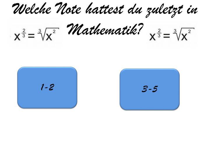 Welche Note hattest du zuletzt in  Mathematik?