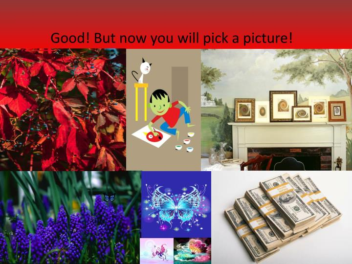 Good! But now you will pick a picture!