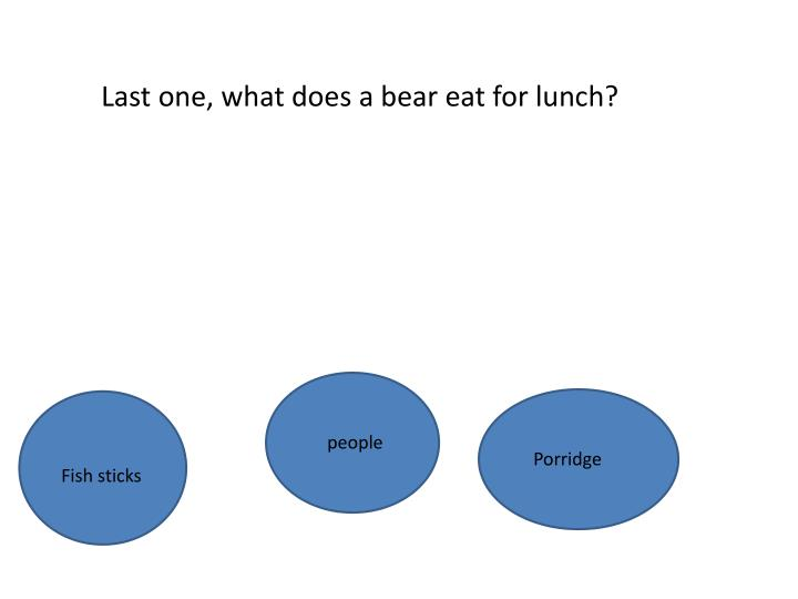 Last one, what does a bear eat for lunch?