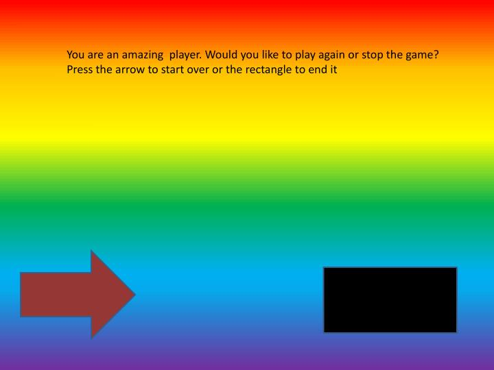 You are an amazing  player. Would you like to play again or stop the game? Press the arrow to start over or the rectangle to end it