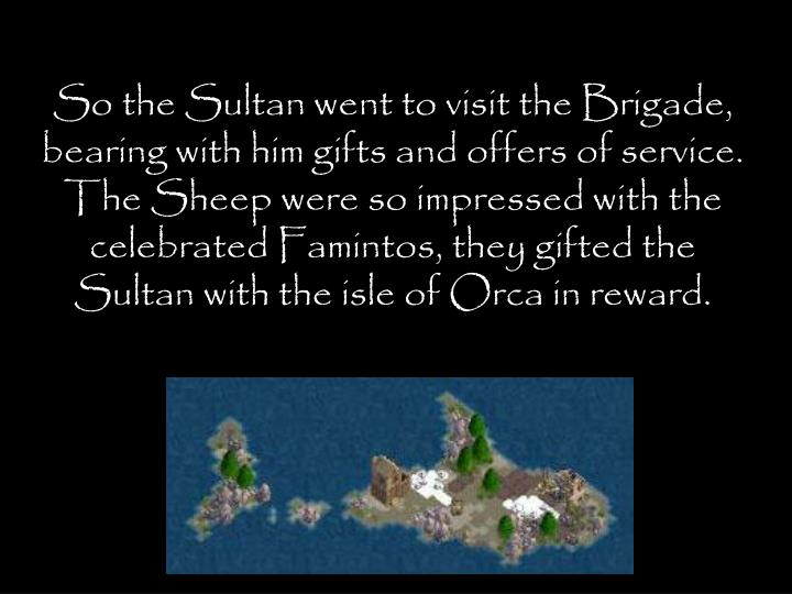 So the Sultan went to visit the Brigade, bearing with him gifts and offers of service. The Sheep were so impressed with the celebrated Famintos, they gifted the Sultan with the isle of Orca in reward.