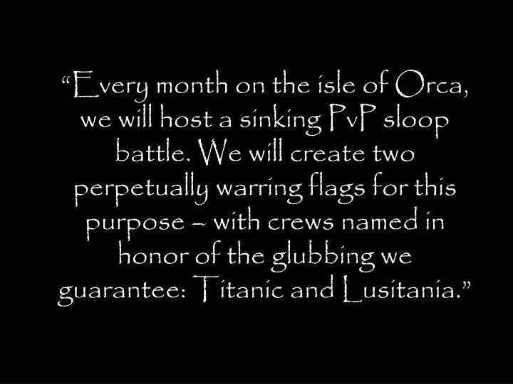 Every month on the isle of Orca, we will host a sinking PvP sloop battle. We will create two perpetually warring flags for this purpose  with crews named in honor of the glubbing we guarantee: Titanic and Lusitania.