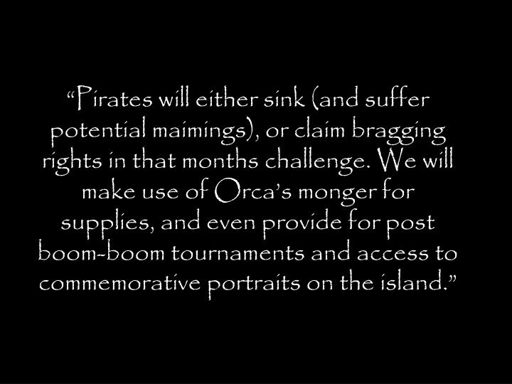Pirates will either sink (and suffer potential maimings), or claim bragging rights in that months challenge. We will make use of Orcas monger for supplies, and even provide for post boom-boom tournaments and access to commemorative portraits on the island.