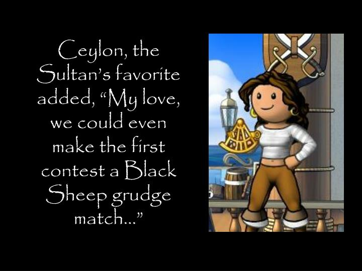 "Ceylon, the Sultan's favorite added, ""My love, we could even make the first contest a Black Sheep grudge match…"""