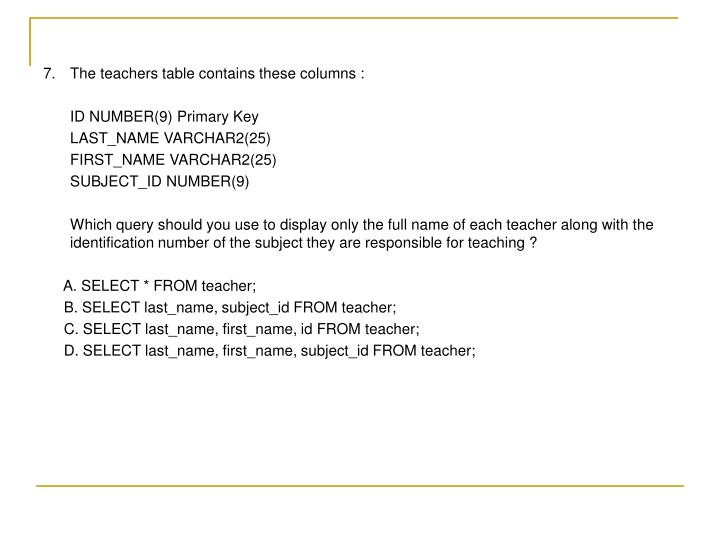 7. 	The teachers table contains these columns :