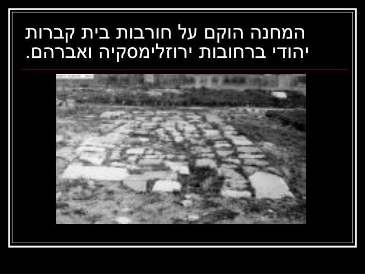 המחנה הוקם על חורבות בית קברות יהודי ברחובות ירוזלימסקיה ואברהם.