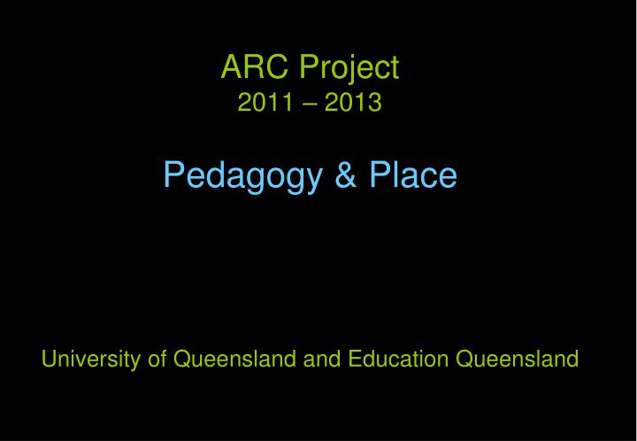 Arc project 2011 2013 pedagogy place university of queensland and education queensland