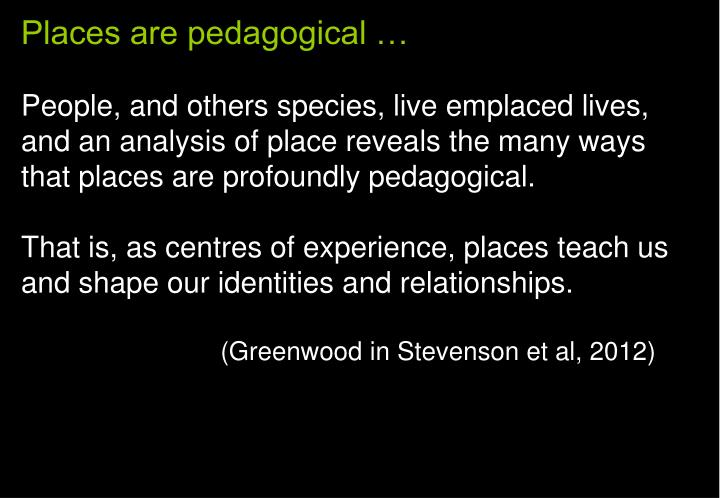 Places are pedagogical …