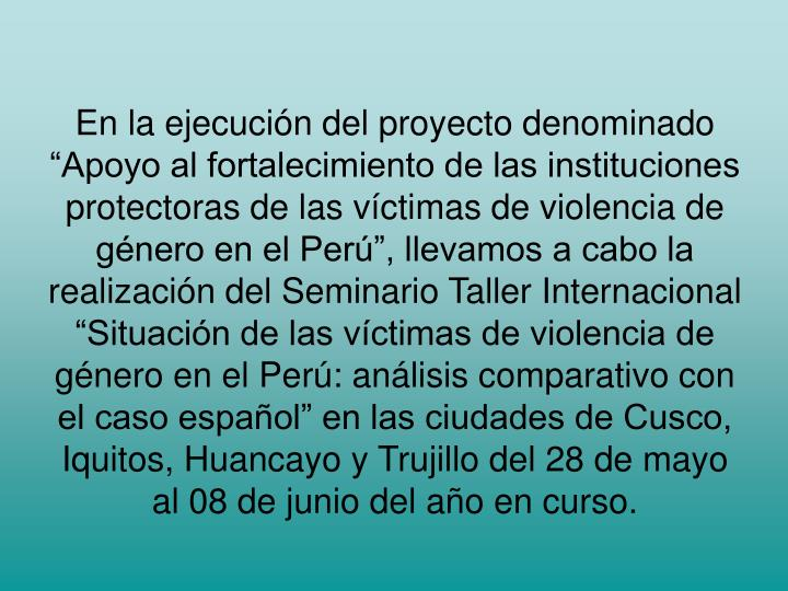 """En la ejecución del proyecto denominado """"Apoyo al fortalecimiento de las instituciones protectoras de las víctimas de violencia de género en el Perú"""", llevamos a cabo la realización del Seminario Taller Internacional """"Situación de las víctimas de violencia de género en el Perú: análisis comparativo con el caso español"""" en las ciudades de Cusco, Iquitos, Huancayo y Trujillo del 28 de mayo al 08 de junio del año en curso."""