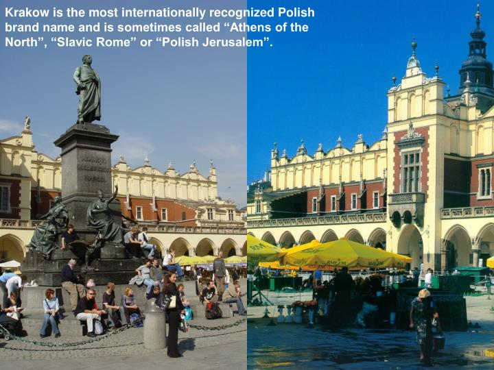"Krakow is the most internationally recognized Polish brand name and is sometimes called ""Athens of the North"", ""Slavic Rome"" or ""Polish Jerusalem""."
