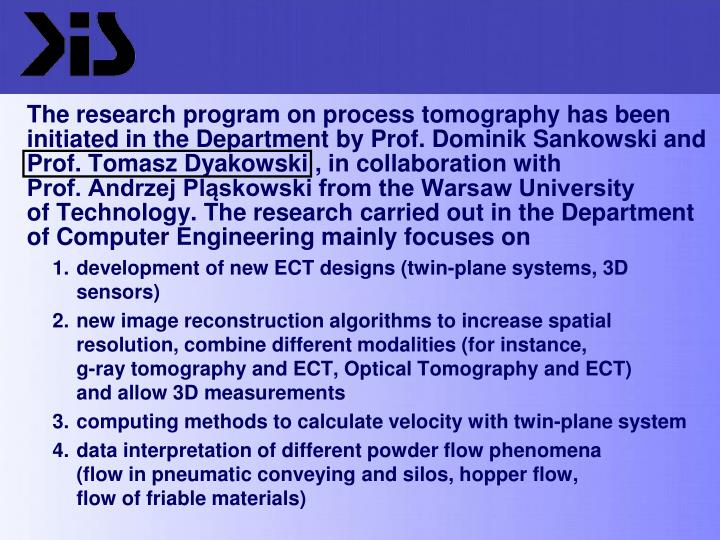 The research program on process tomography has been initiated in the Department by Prof. Dominik Sankowski and Prof. Tomasz Dyakowski