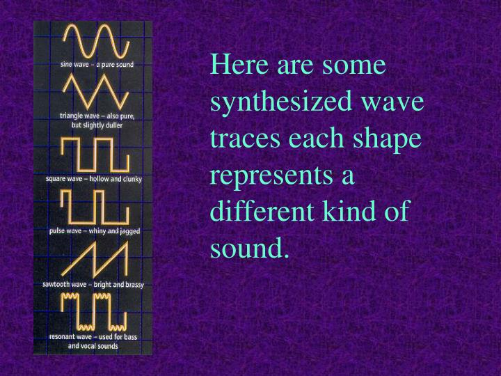 Here are some synthesized wave traces each shape represents a different kind of sound.