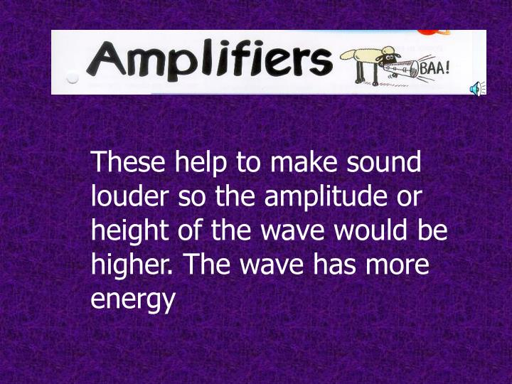 These help to make sound louder so the amplitude or height of the wave would be higher. The wave has more energy