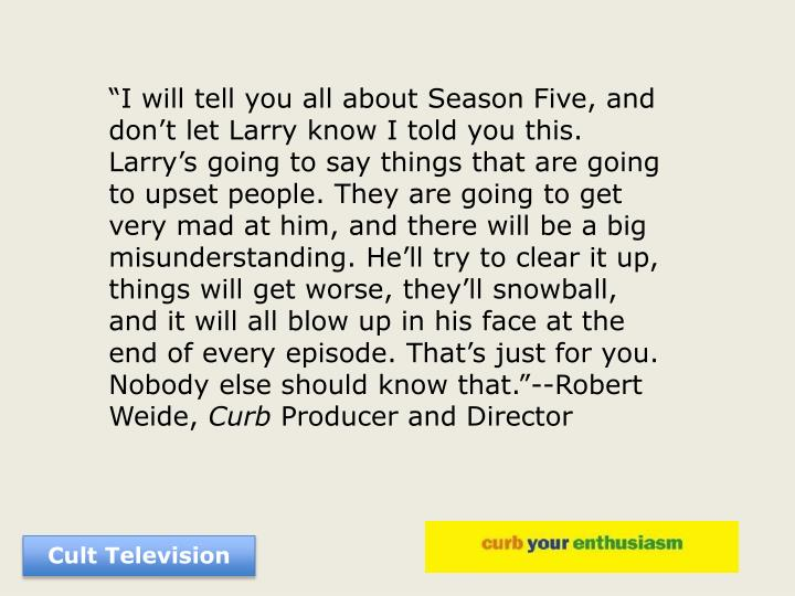 """I will tell you all about Season Five, and don't let Larry know I told you this. Larry's going to say things that are going to upset people. They are going to get very mad at him, and there will be a big misunderstanding. He'll try to clear it up, things will get worse, they'll snowball, and it will all blow up in his face at the end of every episode. That's just for you. Nobody else should know that.""--Robert Weide,"