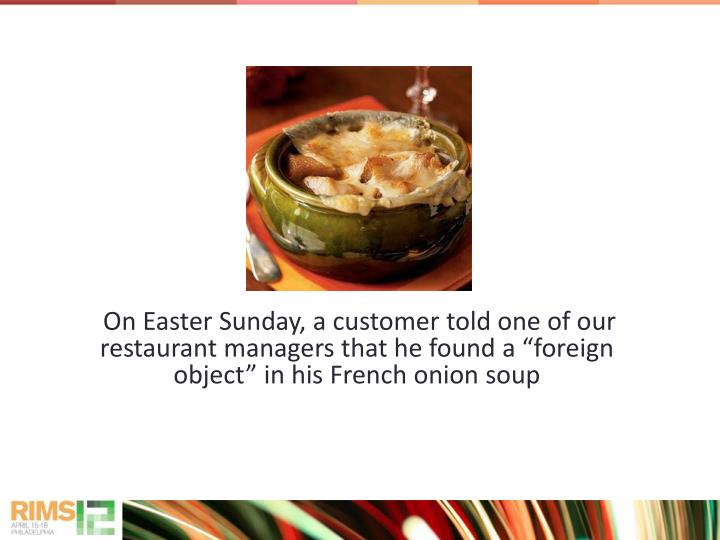 "On Easter Sunday, a customer told one of our restaurant managers that he found a ""foreign object"" in his French onion soup"