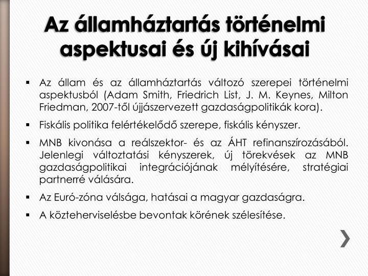 Az állam és az államháztartás változó szerepei történelmi aspektusból (Adam Smith, Friedrich List, J. M. Keynes, Milton Friedman, 2007-től újjászervezett gazdaságpolitikák kora).