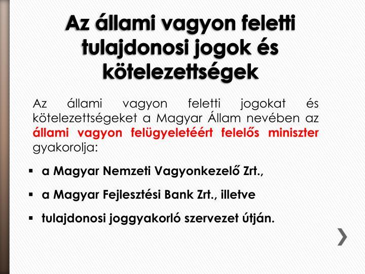 Az állami vagyon feletti jogokat és kötelezettségeket a Magyar Állam nevében az