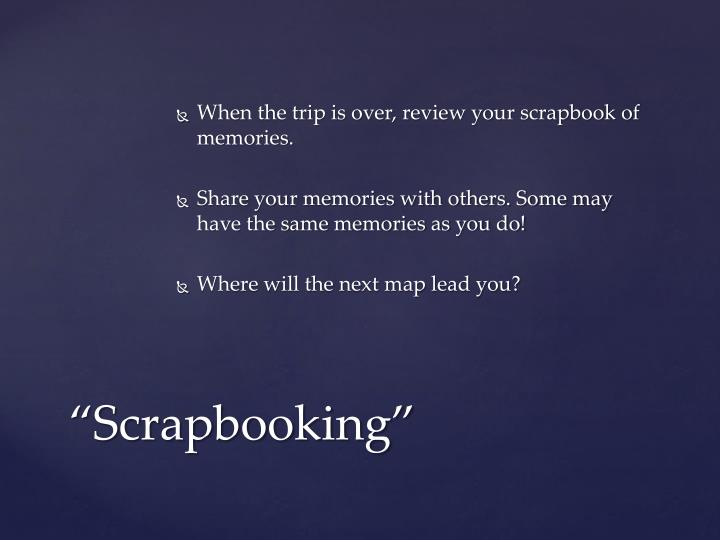 When the trip is over, review your scrapbook of memories.