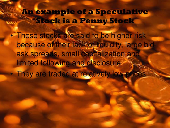 An example of a Speculative Stock is a Penny Stock