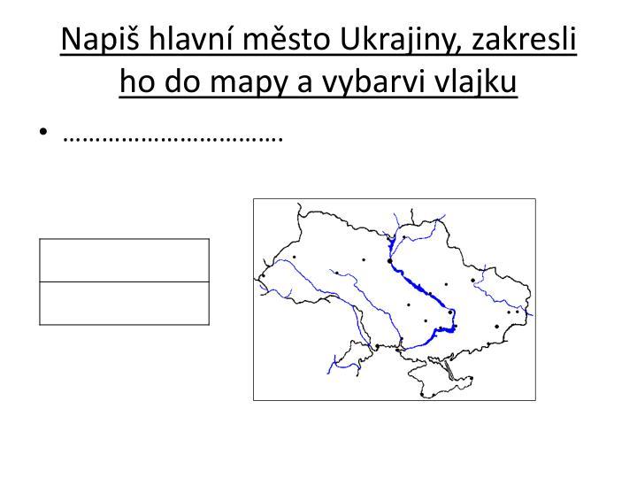 Napiš hlavní město Ukrajiny, zakresli ho do mapy a vybarvi vlajku