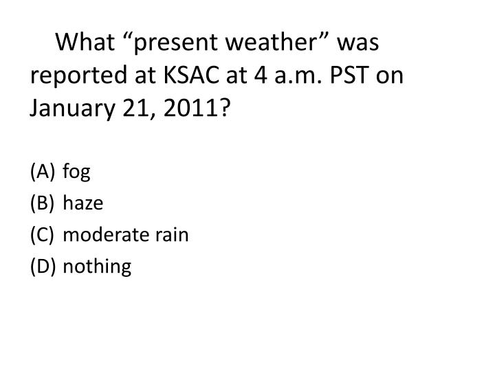 "What ""present weather"" was reported at KSAC at 4 a.m. PST on January 21, 2011?"
