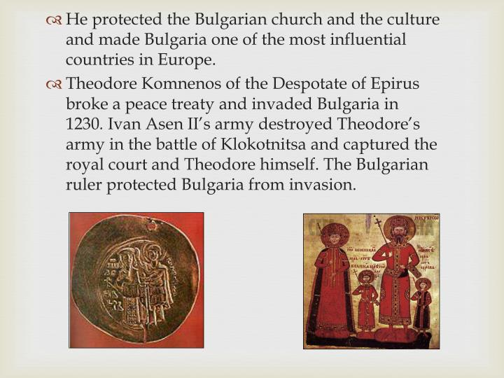 He protected the Bulgarian church and the culture and made Bulgaria one of the most influential countries in Europe.