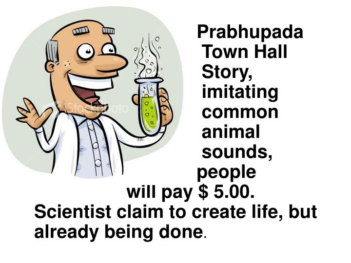 Prabhupada  Town Hall  Story,  imitating  common  animal  sounds, people will pay $ 5.00. Scientist claim to create life, but already being done