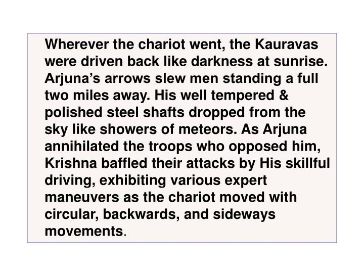 Wherever the chariot went, the Kauravas were driven back like darkness at sunrise. Arjunas arrows slew men standing a full two miles away. His well tempered & polished steel shafts dropped from the sky like showers of meteors. As Arjuna annihilated the troops who opposed him, Krishna baffled their attacks by His skillful driving, exhibiting various expert maneuvers as the chariot moved with circular, backwards, and sideways movements