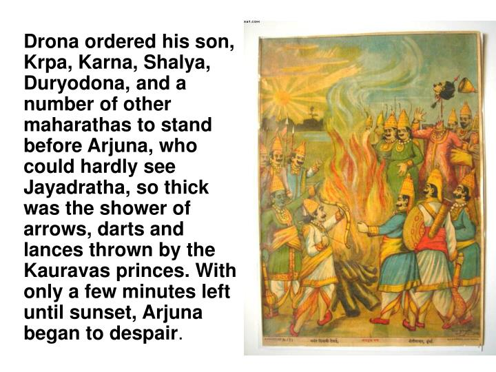 Drona ordered his son, Krpa, Karna, Shalya, Duryodona, and a number of other maharathas to stand before Arjuna, who could hardly see Jayadratha, so thick was the shower of arrows, darts and lances thrown by the Kauravas princes. With only a few minutes left until sunset, Arjuna began to despair