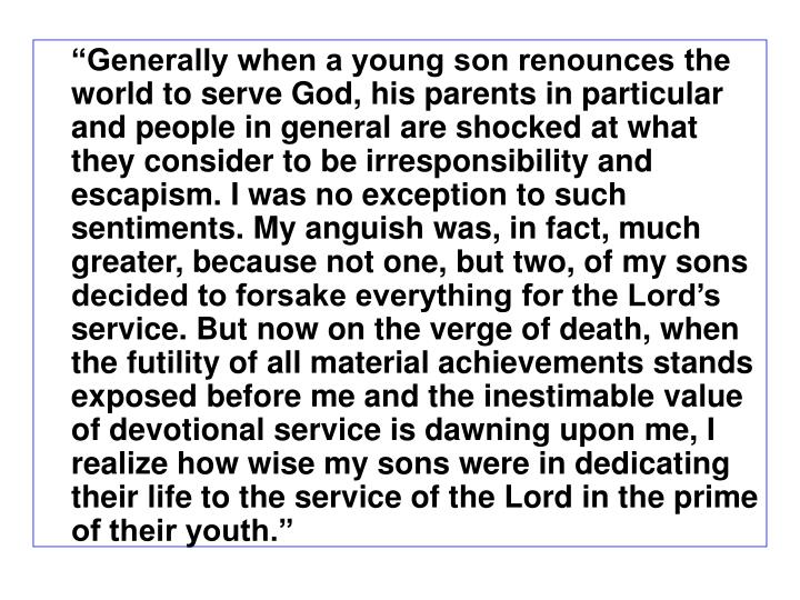 Generally when a young son renounces the world to serve God, his parents in particular and people in general are shocked at what they consider to be irresponsibility and escapism. I was no exception to such sentiments. My anguish was, in fact, much greater, because not one, but two, of my sons decided to forsake everything for the Lords service. But now on the verge of death, when the futility of all material achievements stands exposed before me and the inestimable value of devotional service is dawning upon me, I realize how wise my sons were in dedicating their life to the service of the Lord in the prime of their youth.