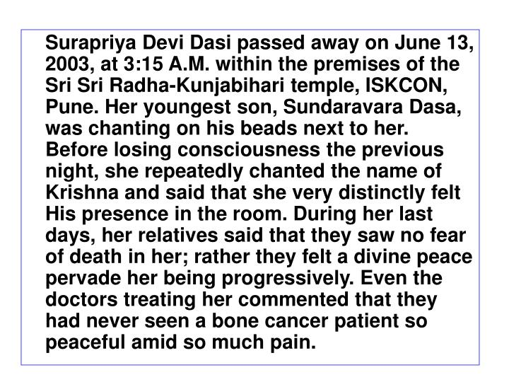 Surapriya Devi Dasi passed away on June 13, 2003, at 3:15 A.M. within the premises of the Sri Sri Radha-Kunjabihari temple, ISKCON, Pune. Her youngest son, Sundaravara Dasa, was chanting on his beads next to her. Before losing consciousness the previous night, she repeatedly chanted the name of Krishna and said that she very distinctly felt His presence in the room. During her last days, her relatives said that they saw no fear  of death in her; rather they felt a divine peace pervade her being progressively. Even the doctors treating her commented that they had never seen a bone cancer patient so peaceful amid so much pain.