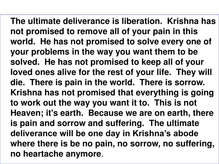 The ultimate deliverance is liberation.  Krishna has not promised to remove all of your pain in this world.  He has not promised to solve every one of your problems in the way you want them to be solved.  He has not promised to keep all of your loved ones alive for the rest of your life.  They will die.  There is pain in the world.  There is sorrow.  Krishna has not promised that everything is going to work out the way you want it to.  This is not Heaven; it's earth.  Because we are on earth, there is pain and sorrow and suffering.  The ultimate deliverance will be one day in Krishnas abode where there is be no pain, no sorrow, no suffering, no heartache anymore