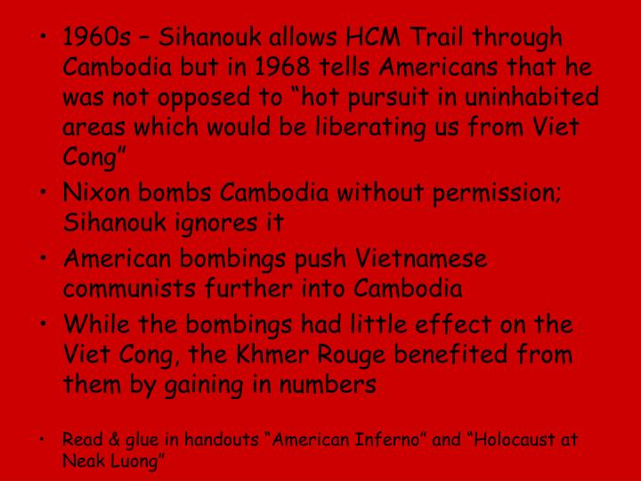 "1960s – Sihanouk allows HCM Trail through Cambodia but in 1968 tells Americans that he was not opposed to ""hot pursuit in uninhabited areas which would be liberating us from Viet Cong"""