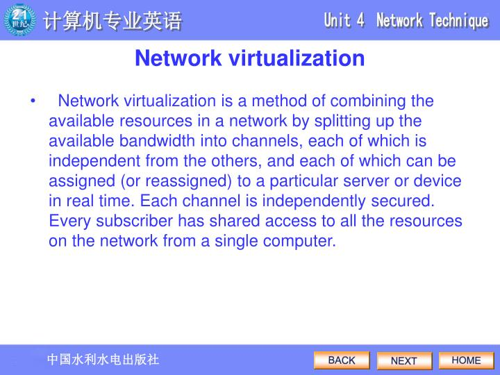 Network virtualization is a method of combining the available resources in a network by splitting up the available bandwidth into channels, each of which is independent from the others, and each of which can be assigned (or reassigned) to a particular server or device in real time. Each channel is independently secured. Every subscriber has shared access to all the resources on the network from a single computer.