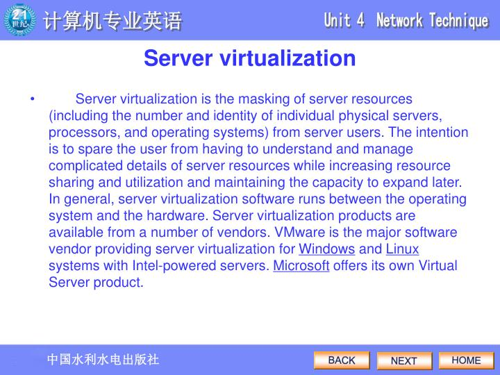 Server virtualization is the masking of server resources (including the number and identity of individual physical servers, processors, and operating systems) from server users. The intention is to spare the user from having to understand and manage complicated details of server resources while increasing resource sharing and utilization and maintaining the capacity to expand later. In general, server virtualization software runs between the operating system and the hardware. Server virtualization products are available from a number of vendors. VMware is the major software vendor providing server virtualization for
