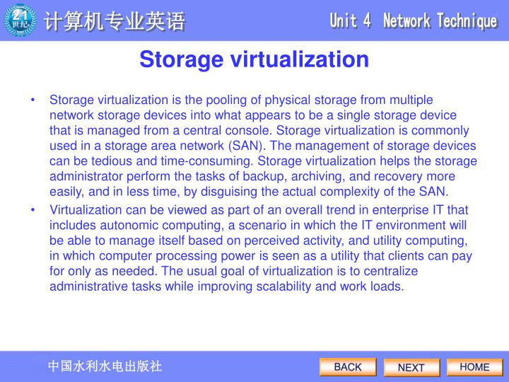 Storage virtualization is the pooling of physical storage from multiple network storage devices into what appears to be a single storage device that is managed from a central console. Storage virtualization is commonly used in a storage area network (SAN). The management of storage devices can be tedious and time-consuming. Storage virtualization helps the storage administrator perform the tasks of backup, archiving, and recovery more easily, and in less time, by disguising the actual complexity of the SAN.