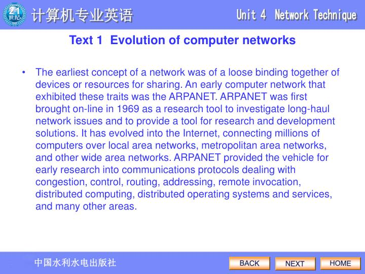 The earliest concept of a network was of a loose binding together of devices or resources for sharing. An early computer network that exhibited these traits was the ARPANET. ARPANET was first brought on-line in 1969 as a research tool to investigate long-haul network issues and to provide a tool for research and development solutions. It has evolved into the Internet, connecting millions of computers over local area networks, metropolitan area networks, and other wide area networks. ARPANET provided the vehicle for early research into communications protocols dealing with congestion, control, routing, addressing, remote invocation, distributed computing, distributed operating systems and services, and many other areas.