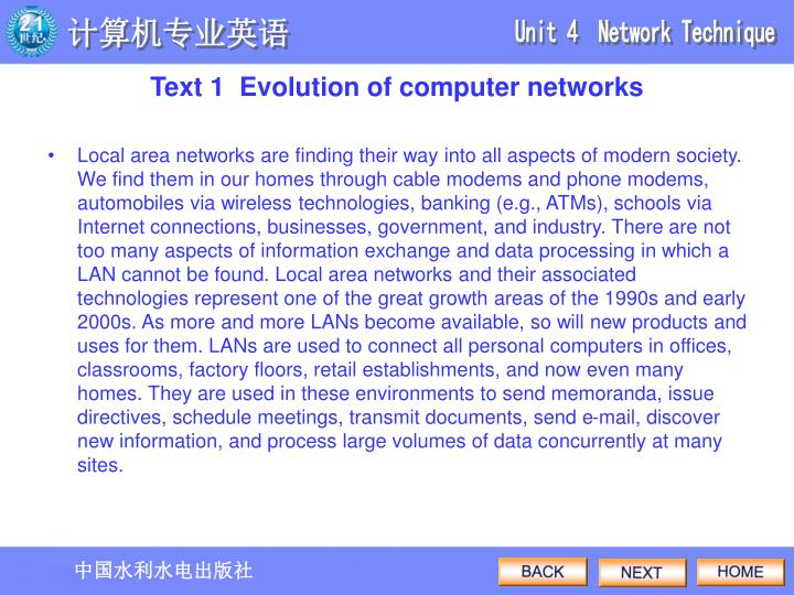 Local area networks are finding their way into all aspects of modern society. We find them in our homes through cable modems and phone modems, automobiles via wireless technologies, banking (e.g., ATMs), schools via Internet connections, businesses, government, and industry. There are not too many aspects of information exchange and data processing in which a LAN cannot be found. Local area networks and their associated technologies represent one of the great growth areas of the 1990s and early 2000s. As more and more LANs become available, so will new products and uses for them. LANs are used to connect all personal computers in offices, classrooms, factory floors, retail establishments, and now even many homes. They are used in these environments to send memoranda, issue directives, schedule meetings, transmit documents, send e-mail, discover new information, and process large volumes of data concurrently at many sites.