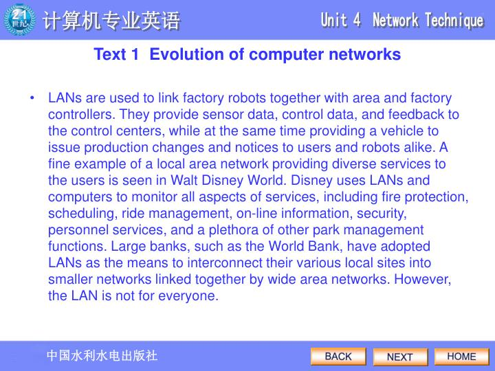 LANs are used to link factory robots together with area and factory controllers. They provide sensor data, control data, and feedback to the control centers, while at the same time providing a vehicle to issue production changes and notices to users and robots alike. A fine example of a local area network providing diverse services to the users is seen in Walt Disney World. Disney uses LANs and computers to monitor all aspects of services, including fire protection, scheduling, ride management, on-line information, security, personnel services, and a plethora of other park management functions. Large banks, such as the World Bank, have adopted LANs as the means to interconnect their various local sites into smaller networks linked together by wide area networks. However, the LAN is not for everyone.
