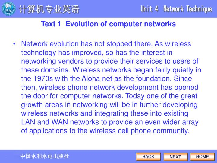 Network evolution has not stopped there. As wireless technology has improved, so has the interest in networking vendors to provide their services to users of these domains. Wireless networks began fairly quietly in the 1970s with the Aloha net as the foundation. Since then, wireless phone network development has opened the door for computer networks. Today one of the great growth areas in networking will be in further developing wireless networks and integrating these into existing LAN and WAN networks to provide an even wider array of applications to the wireless cell phone community.