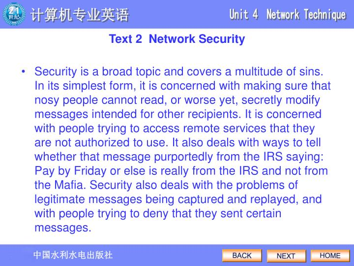 Security is a broad topic and covers a multitude of sins. In its simplest form, it is concerned with making sure that nosy people cannot read, or worse yet, secretly modify messages intended for other recipients. It is concerned with people trying to access remote services that they are not authorized to use. It also deals with ways to tell whether that message purportedly from the IRS saying: Pay by Friday or else is really from the IRS and not from the Mafia. Security also deals with the problems of legitimate messages being captured and replayed, and with people trying to deny that they sent certain messages.