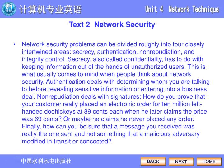 Network security problems can be divided roughly into four closely intertwined areas: secrecy, authentication, nonrepudiation, and integrity control. Secrecy, also called confidentiality, has to do with keeping information out of the hands of unauthorized users. This is what usually comes to mind when people think about network security. Authentication deals with determining whom you are talking to before revealing sensitive information or entering into a business deal. Nonrepudiation deals with signatures: How do you prove that your customer really placed an electronic order for ten million left-handed doohickeys at 89 cents each when he later claims the price was 69 cents? Or maybe he claims he never placed any order. Finally, how can you be sure that a message you received was really the one sent and not something that a malicious adversary modified in transit or concocted?