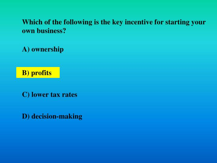Which of the following is the key incentive for starting your own business?
