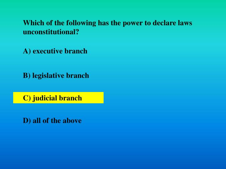 Which of the following has the power to declare laws unconstitutional?